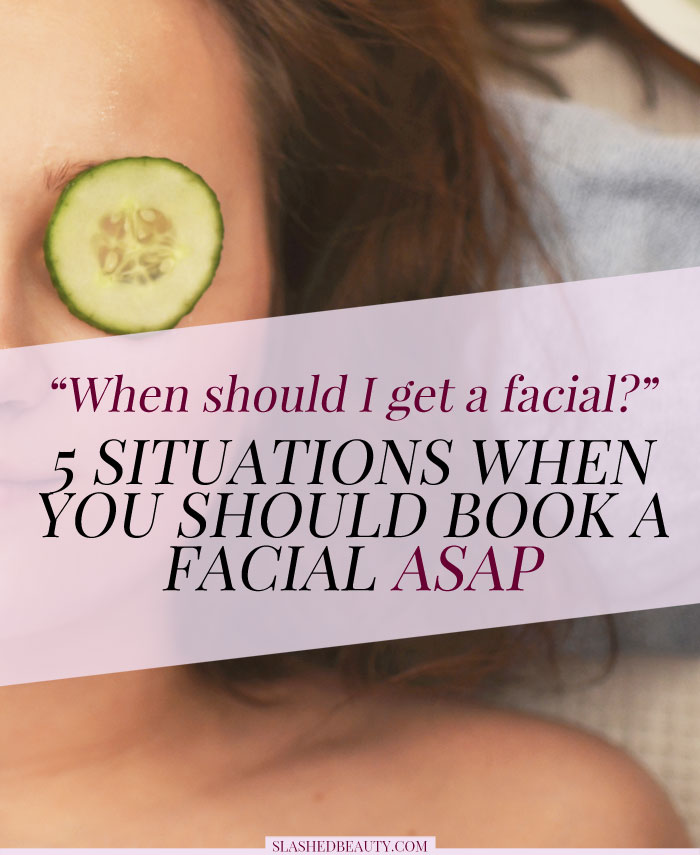 When should you get a facial? If you're not getting facials regularly, these 5 situations should be your reason to book one ASAP!   Slashed Beauty